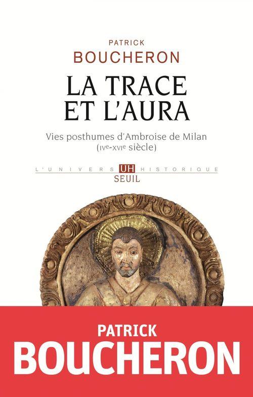 La Trace et l'aura - Vies posthumes d'Ambroise de Milan (IVe-XVIe siècle)