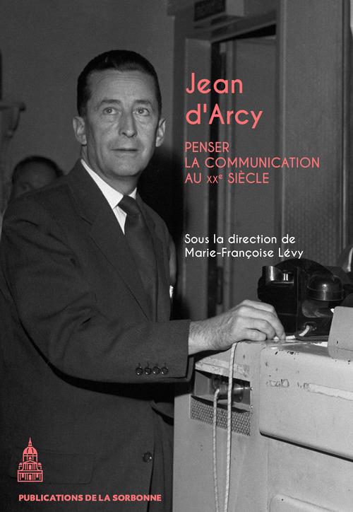 Jean d'arcy - penser la communication au xxe siecle