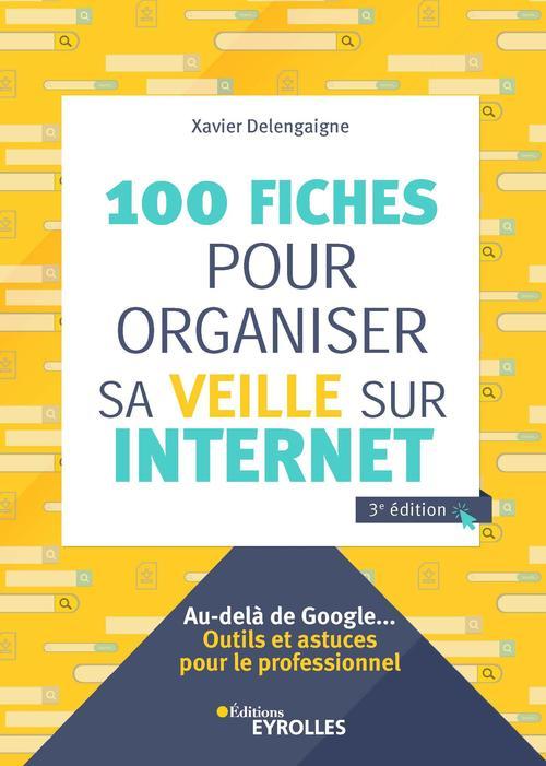 100 fiches pour organiser sa veille sur internet ; au-delà de Google... outils et astuce (3e édition)