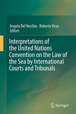 Interpretations of the United Nations Convention on the Law of the Sea by International Courts and Tribunals  - Angela Del Vecchio - Roberto Virzo
