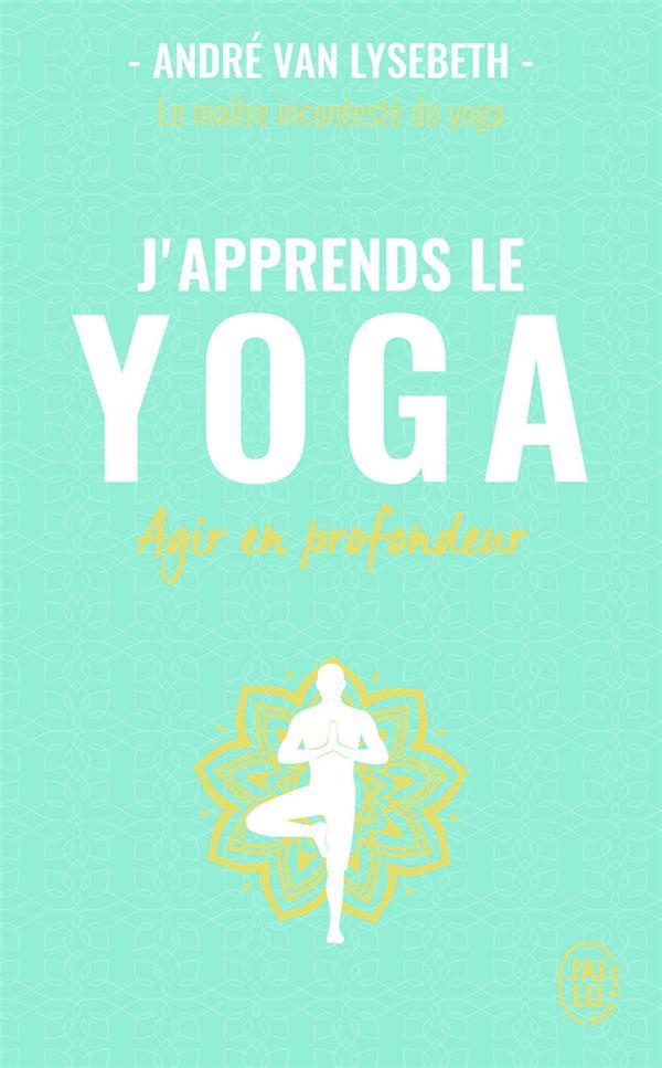 J'apprends le yoga ; découvrir le yoga pour agir en profondeur sur la santé et le mental