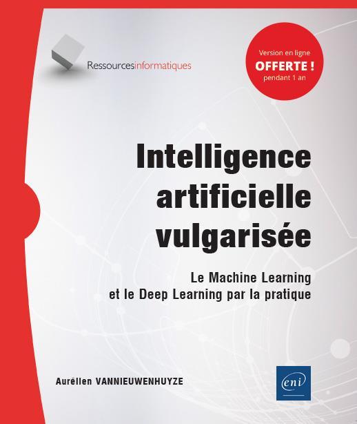 Intelligence artificielle vulgarisée ; le Machine Learning et le Deep Learning par la pratique
