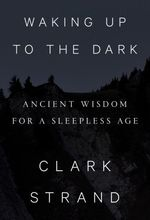 Waking Up to the Dark  - Clark Strand
