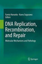 DNA Replication, Recombination, and Repair  - Kaoru Sugasawa - Fumio Hanaoka