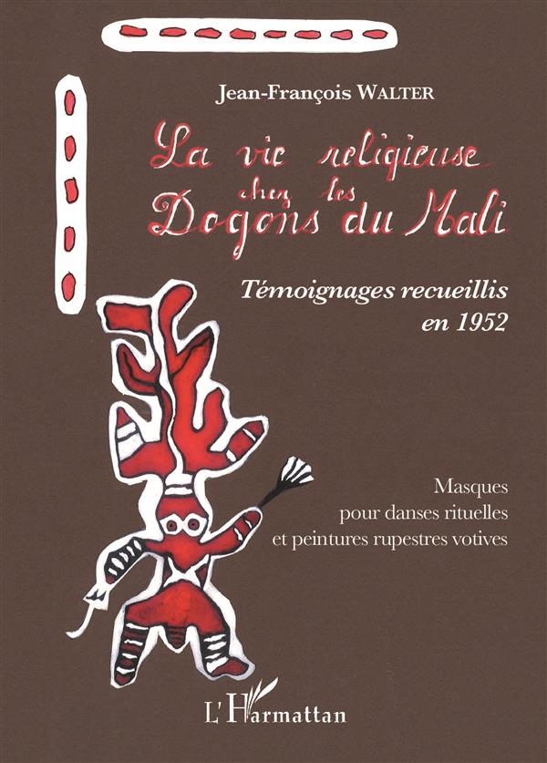 La vie religieuse chez les Dogons du Mali ; témoignages recueillis en 1952 ; masques pour danses rituelles et peintures rupestres votives
