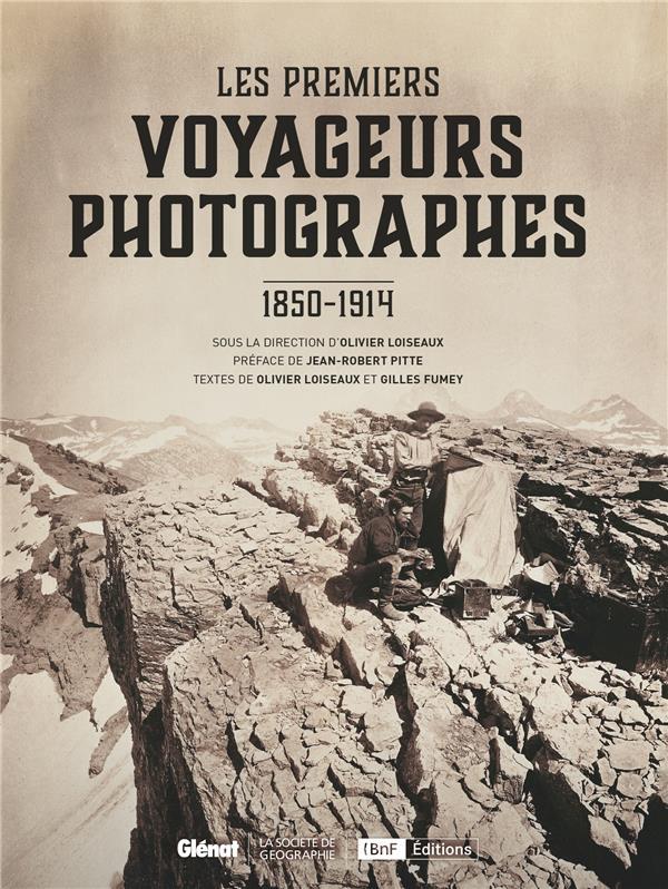 Les premiers voyageurs photographes ; 1850-1914
