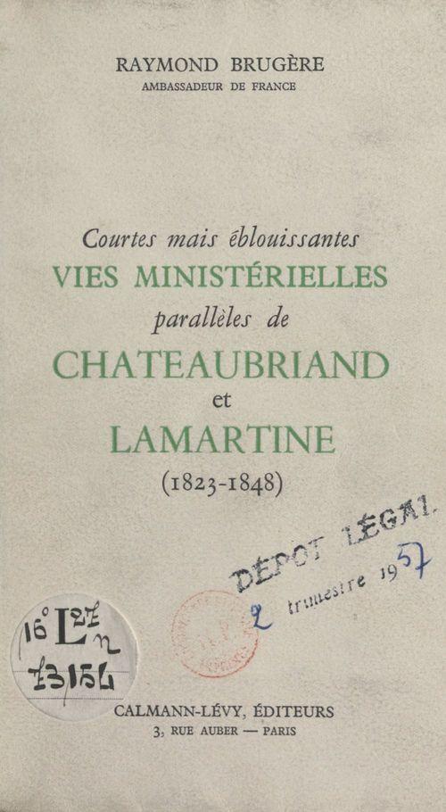 Courtes mais éblouissantes vies ministérielles parallèles de Chateaubriand et Lamartine  - Raymond Brugère