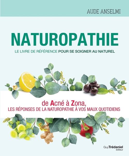 Naturopathie ; le livre de référence pour se soigner au naturel ; de acné à zona, les réponses de la naturopathie à vos maux quotidiens
