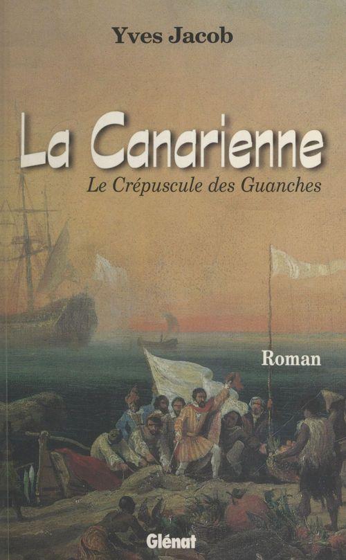 La Canarienne : Le Crépuscule des Guanches  - Yves Jacob