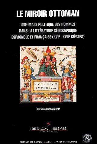 Le  miroir ottoman ; une image politique des hommes dans la littérature géographique espagnole et française (XVIe-XVIIe siècles)