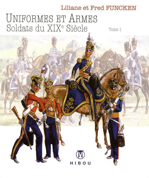 Uniformes et armes ; soldats du XIXe siècle T.1