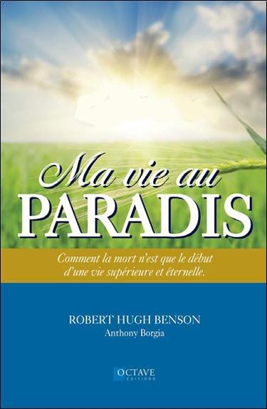 Ma vie au paradis ; comment la mort n'est que le début d'une vie supérieure et éternelle