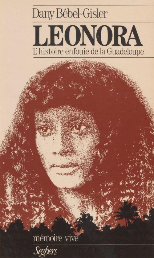 Léonora ou l'Histoire enfouie de la Guadeloupe  - Dany Bebel-Gisler