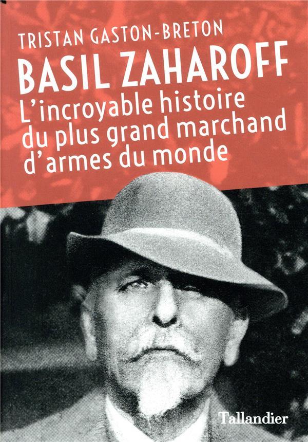 Basil Zaharoff ; l'incoyable histoire du plus grand marchand d'armes du monde