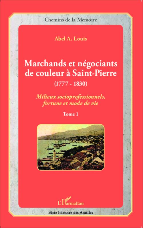 Marchands et négociants de couleur à Saint-Pierre (1777-1830) t.1 ; milieux socioprofessionnels, fortune et mode de vie