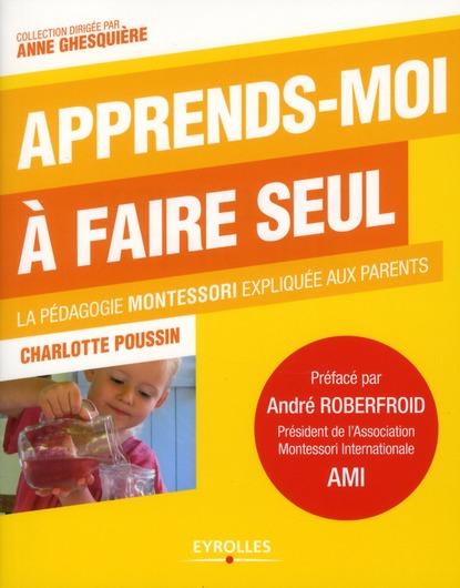 Apprends-moi à faire seul ; la pédagogie Montessori expliquée aux parents