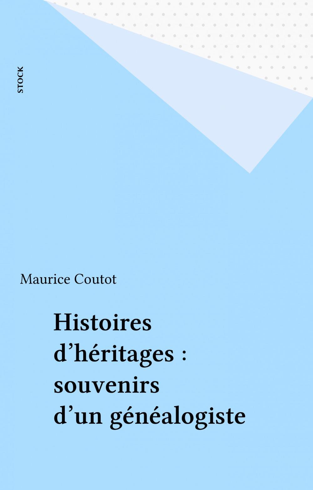Histoires d'héritages : souvenirs d'un généalogiste  - Maurice Coutot