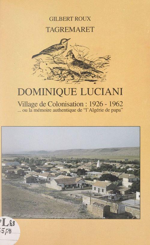 Tagremaret : Dominique-Luciani, village de colonisation, 1926-1962  - Gilbert Roux