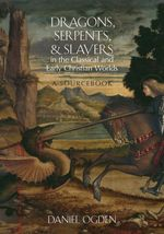 Dragons, Serpents, and Slayers in the Classical and Early Christian Wo  - Ogden Daniel