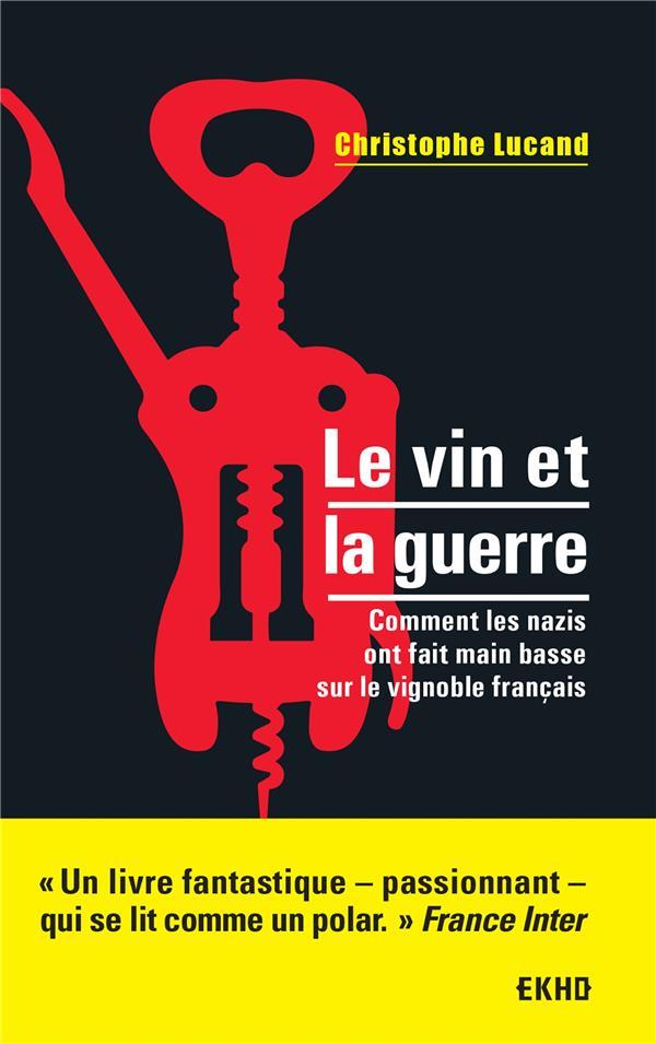 Le vin et la guerre ; comment les nazis ont fait main basse sur le vignoble français