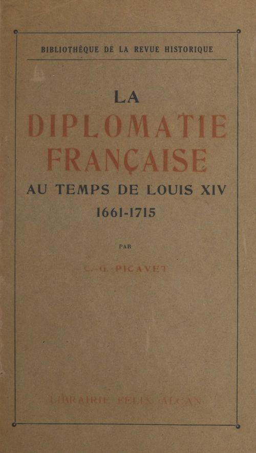 La diplomatie française au temps de Louis XIV, 1661-1715  - Camille-Georges Picavet