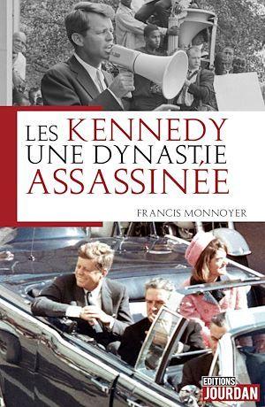 Les Kennedy, une dynastie assassinée  - Francis Monnoyer  - Francis Monnoyeur