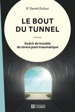Le bout du tunnel ; guérir du trouble de stress post-traumatique  - Dr. Daniel Dufour - Daniel Dufour