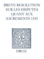 Recueil des opuscules 1566. Breve resolution sur les disputes quant aux sacrements (1555)  - Laurence Vial-Bergon