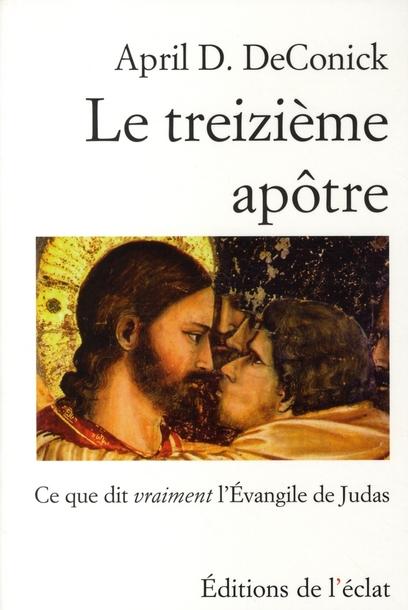 Le treizième apôtre ; ce que dit vraiment l'Evangile de Judas