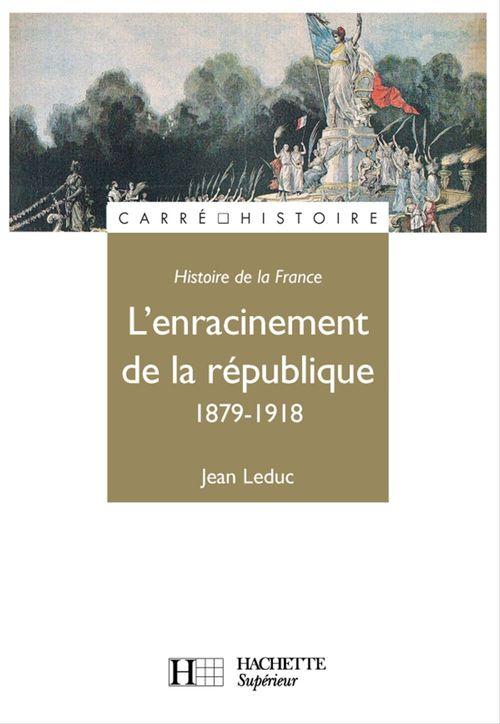 Histoire de la France ; l'enracinement de la République, 1879-1918