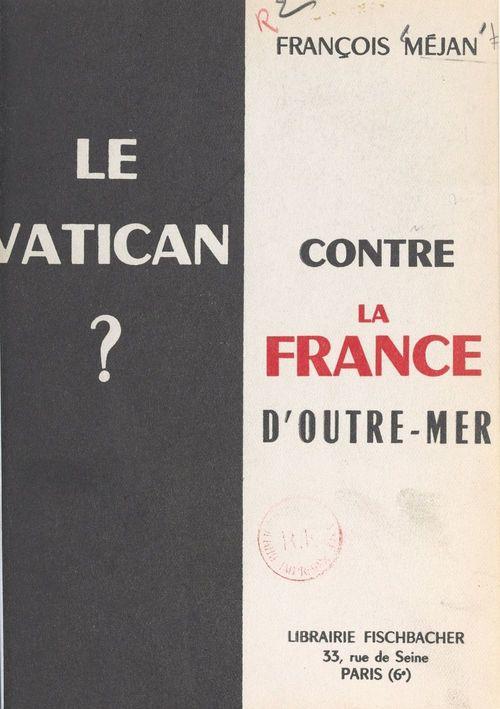 Le Vatican contre la France d'outre-mer ?  - François Méjan