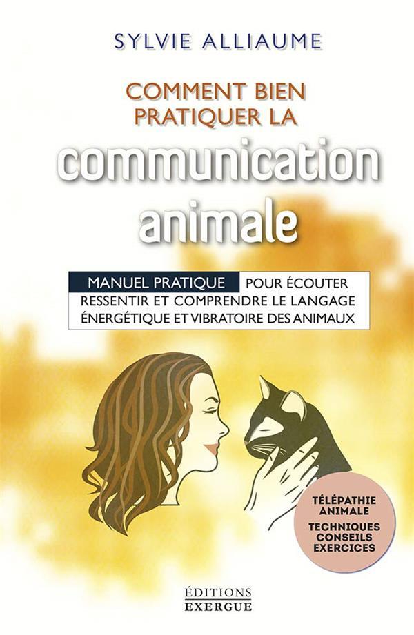 Comment bien pratiquer la communication animale ; manuel pratique pour écouter, ressentir et comprendre le le langage énergérique et vibratoire des animaux
