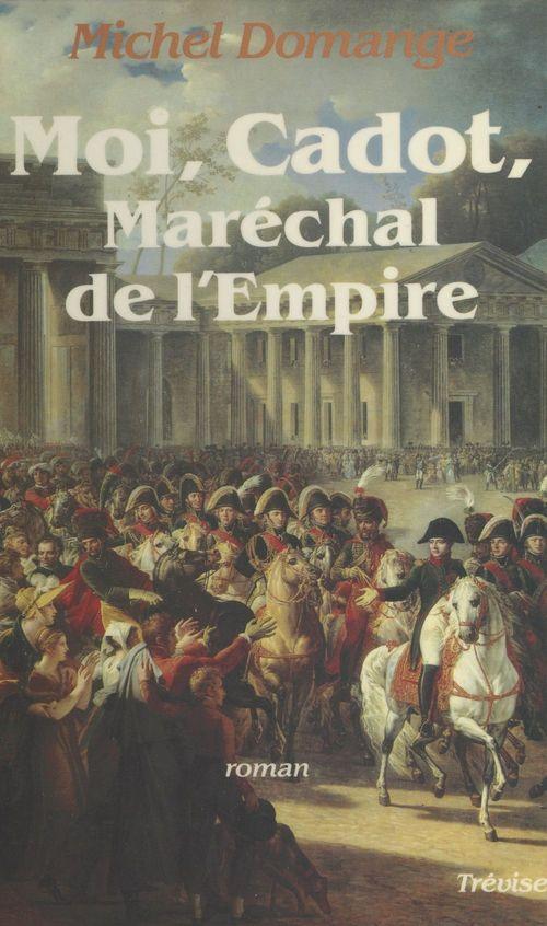 Moi, Cadot, maréchal de l'Empire  - Michel Domange
