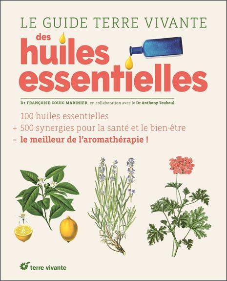 Le guide terre vivante des huiles essentielles ; 120 huiles essentielles + 500 synergies pour la santé et le bien-être = le meilleur de l'aromathérapie !