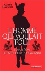 L'homme qui voulait tout. Napoléon, le faste et la propagande  - Xavier MAUDUIT
