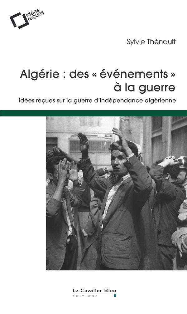 Algérie : des événements à la guerre ; idees reçues sur la guerre d'indépendance algérienne (2e édition)