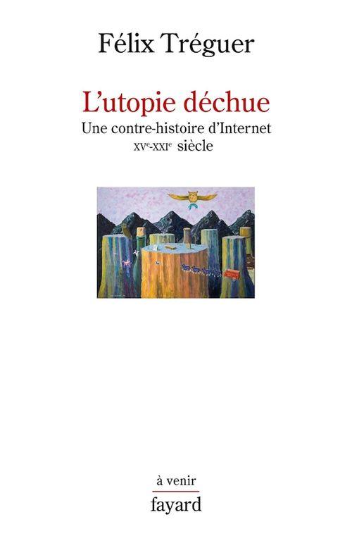 L'utopie déchue ; une contre-histoire d'Internet ; XVe-XXIe siècle