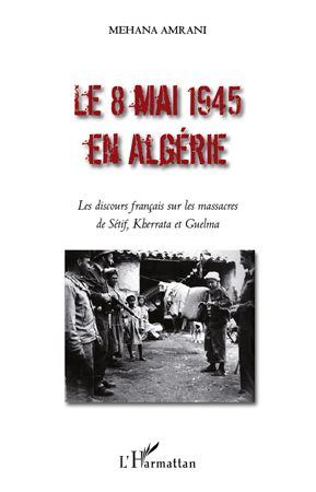 Le 8 mai 1945 en Algérie ; les discours francais sur les massacres de Setif, Kherrata et Guelma