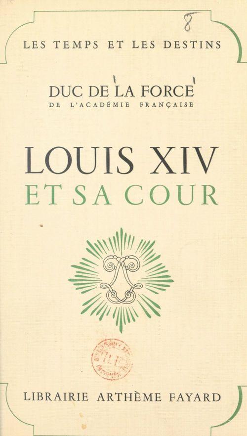 Louis XIV et sa cour  - Auguste De La Force