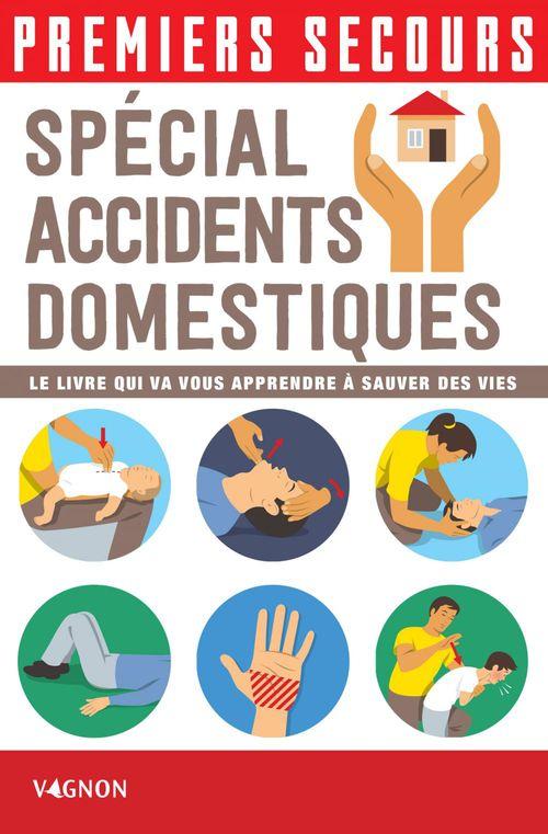 Premiers secours ; spécial accidents domestiques ; le livre qui va vous apprendre à sauver des vies