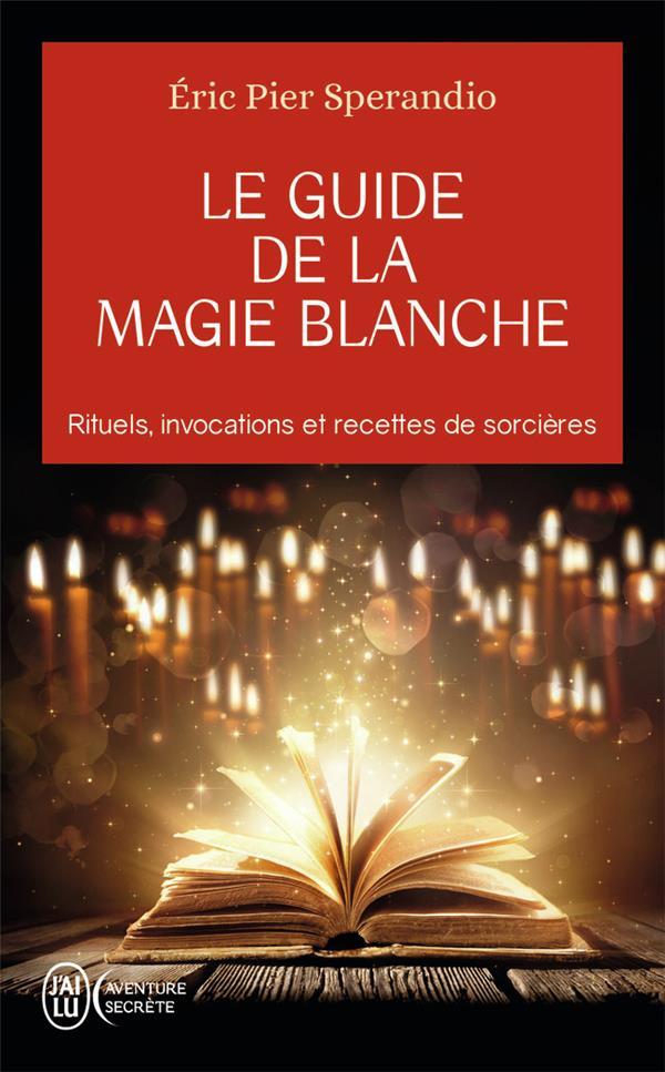 Le guide de la magie blanche ; rituels, invocations et recettes de sorcières