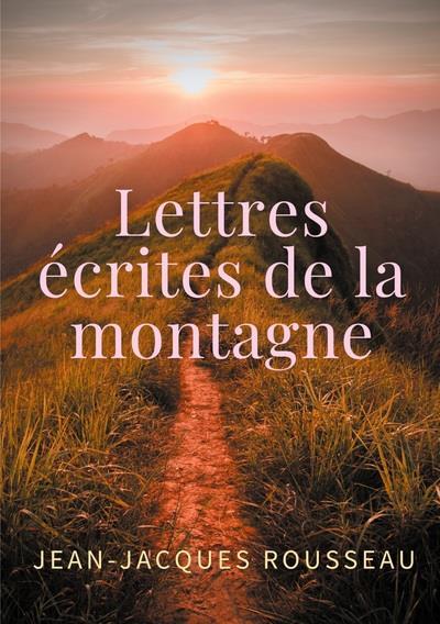 Lettres écrites de la montagne : une oeuvre de l'écrivain et philosophe Jean-Jacques Rousseau
