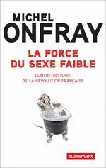 La force du sexe faible. Contre-histoire de la Révolution française  - Michel Onfray