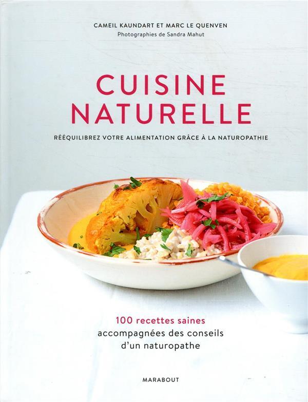 Cuisine naturelle ; rééquilibrez votre alimentation grâce à la naturopathie ; 100 recettes saines accompagnées des conseils d'un naturopathe