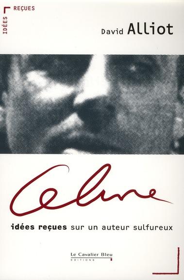 Céline ; idées reçues sur un auteur sulfureux