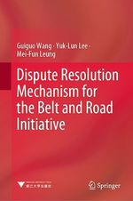 Dispute Resolution Mechanism for the Belt and Road Initiative  - Mei-Fun Leung - Guiguo Wang - Yuk-Lun Lee