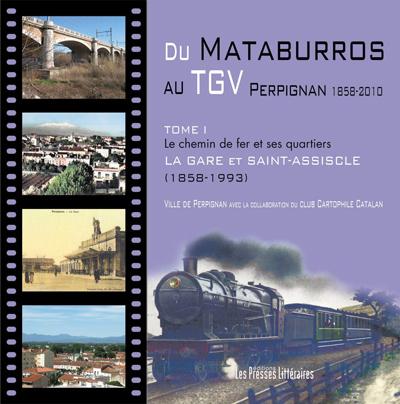 Du mataburros au TGV Perpignan 1858-2010 t.1 ; le chemin de fer et ses quartiers ; la gare et Saint-Assiscle (1858-1993)