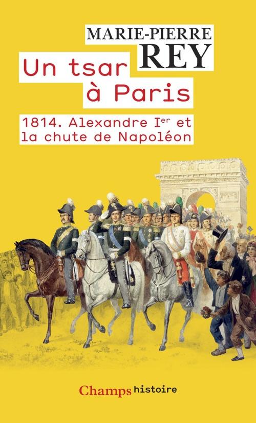Un tsar à Paris ; 1814. Alexandre Ier et la chute de Napoléon