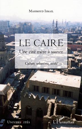 Le Caire ; Une Cite Mere A Sauver ; Culture, Urbanisme, Societe