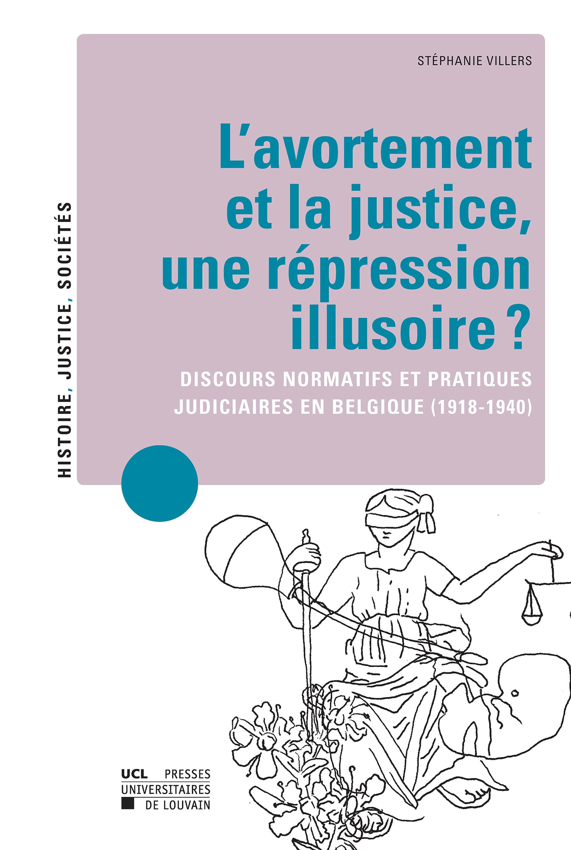 L'avortement et la justice, une répression illusoire ? discours normatifs et pratiques judiciaires en Belgique (1918-1940)